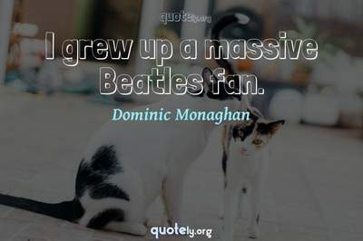 Photo Quote of I grew up a massive Beatles fan.