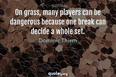 Photo Quote of On grass, many players can be dangerous because one break can decide a whole set.