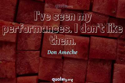 Photo Quote of I've seen my performances. I don't like them.