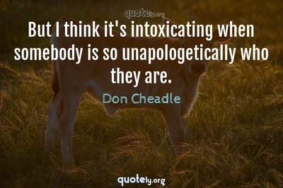 Photo Quote of But I think it's intoxicating when somebody is so unapologetically who they are.