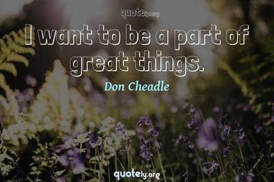 Photo Quote of I want to be a part of great things.