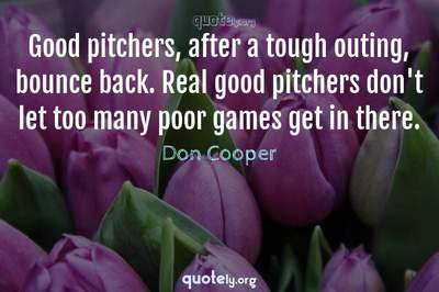Photo Quote of Good pitchers, after a tough outing, bounce back. Real good pitchers don't let too many poor games get in there.
