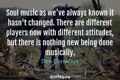 Photo Quote of Soul music as we've always known it hasn't changed. There are different players now with different attitudes, but there is nothing new being done musically.