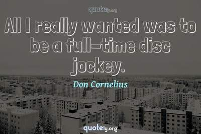 Photo Quote of All I really wanted was to be a full-time disc jockey.
