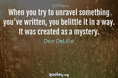 Photo Quote of When you try to unravel something you've written, you belittle it in a way. It was created as a mystery.