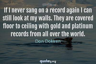 Photo Quote of If I never sang on a record again I can still look at my walls. They are covered floor to ceiling with gold and platinum records from all over the world.