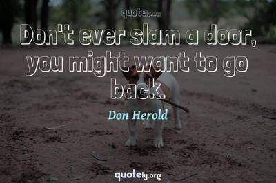 Photo Quote of Don't ever slam a door, you might want to go back.