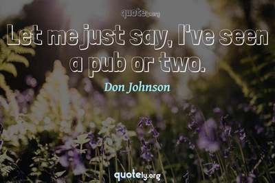 Photo Quote of Let me just say, I've seen a pub or two.