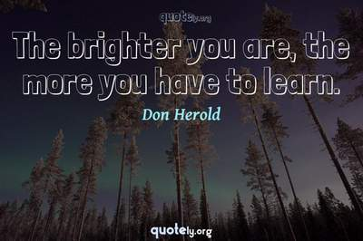 Photo Quote of The brighter you are, the more you have to learn.