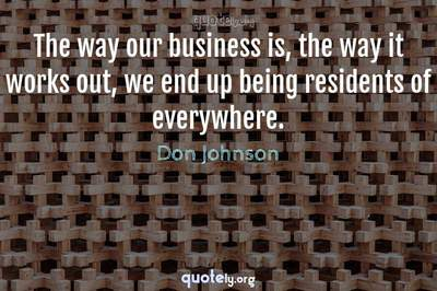Photo Quote of The way our business is, the way it works out, we end up being residents of everywhere.