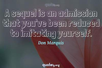 Photo Quote of A sequel is an admission that you've been reduced to imitating yourself.