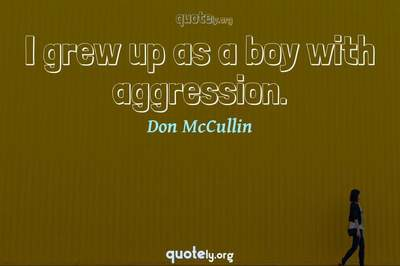Photo Quote of I grew up as a boy with aggression.