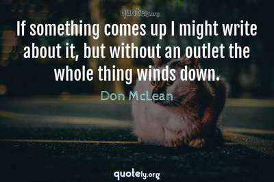 Photo Quote of If something comes up I might write about it, but without an outlet the whole thing winds down.