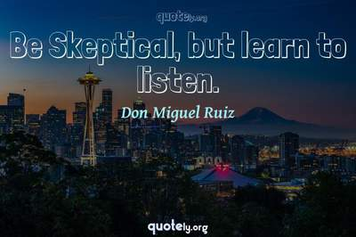 Photo Quote of Be Skeptical, but learn to listen.