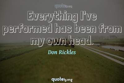 Photo Quote of Everything I've performed has been from my own head.