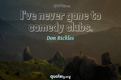 Photo Quote of I've never gone to comedy clubs.