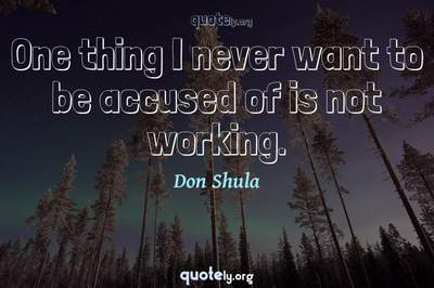 Photo Quote of One thing I never want to be accused of is not working.