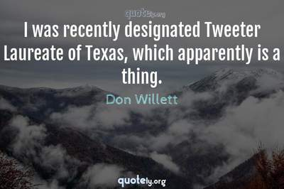 Photo Quote of I was recently designated Tweeter Laureate of Texas, which apparently is a thing.