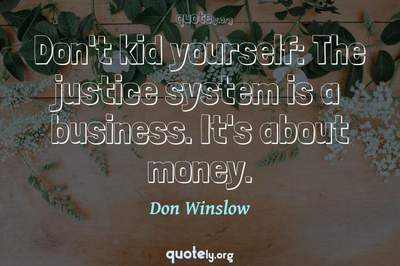 Photo Quote of Don't kid yourself: The justice system is a business. It's about money.