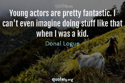 Photo Quote of Young actors are pretty fantastic. I can't even imagine doing stuff like that when I was a kid.