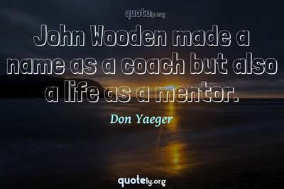 Photo Quote of John Wooden made a name as a coach but also a life as a mentor.