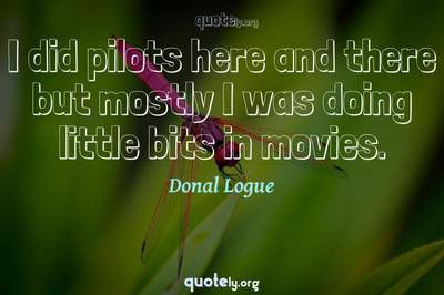 Photo Quote of I did pilots here and there but mostly I was doing little bits in movies.