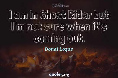 Photo Quote of I am in Ghost Rider but I'm not sure when it's coming out.