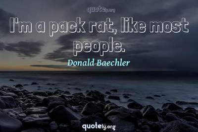 Photo Quote of I'm a pack rat, like most people.