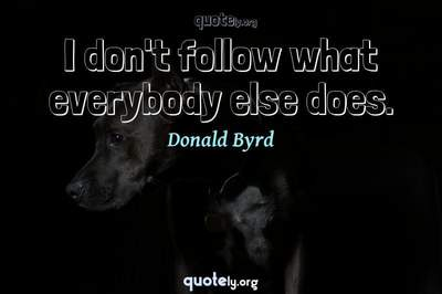 Photo Quote of I don't follow what everybody else does.