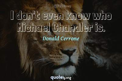 Photo Quote of I don't even know who Michael Chandler is.