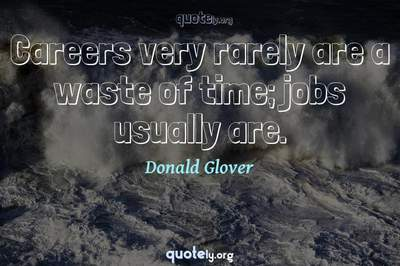 Photo Quote of Careers very rarely are a waste of time; jobs usually are.