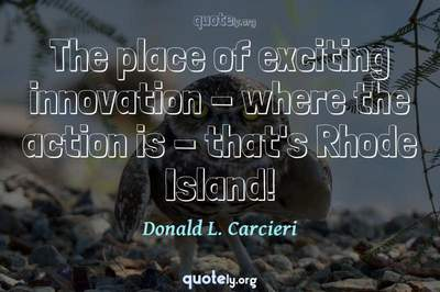 Photo Quote of The place of exciting innovation - where the action is - that's Rhode Island!