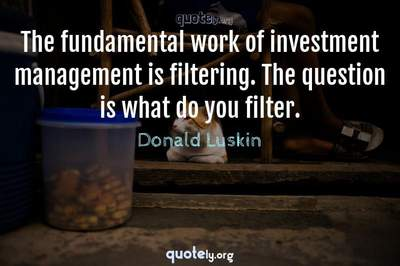 Photo Quote of The fundamental work of investment management is filtering. The question is what do you filter.