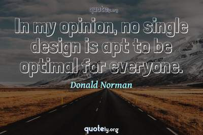 Photo Quote of In my opinion, no single design is apt to be optimal for everyone.