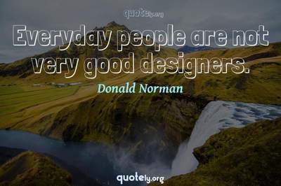 Photo Quote of Everyday people are not very good designers.