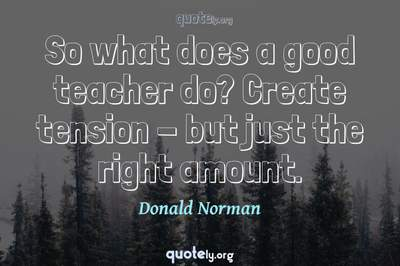 Photo Quote of So what does a good teacher do? Create tension - but just the right amount.