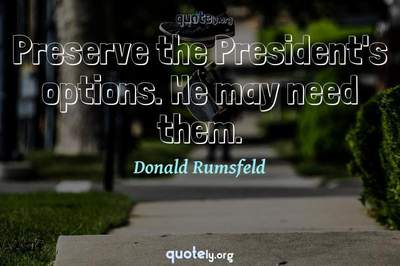 Photo Quote of Preserve the President's options. He may need them.