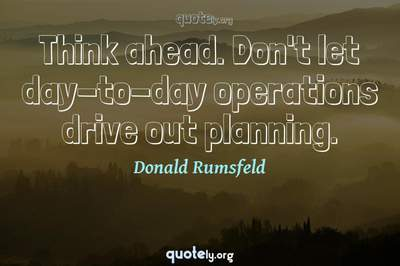 Photo Quote of Think ahead. Don't let day-to-day operations drive out planning.