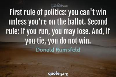 Photo Quote of First rule of politics: you can't win unless you're on the ballot. Second rule: If you run, you may lose. And, if you tie, you do not win.