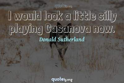 Photo Quote of I would look a little silly playing Casanova now.