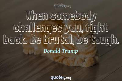 Photo Quote of When somebody challenges you, fight back. Be brutal, be tough.