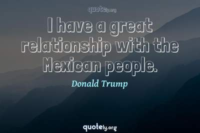 Photo Quote of I have a great relationship with the Mexican people.