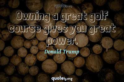 Photo Quote of Owning a great golf course gives you great power.