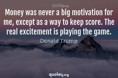 Photo Quote of Money was never a big motivation for me, except as a way to keep score. The real excitement is playing the game.