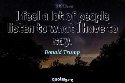 Photo Quote of I feel a lot of people listen to what I have to say.