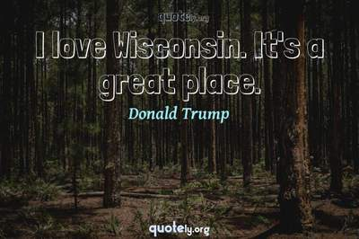 Photo Quote of I love Wisconsin. It's a great place.