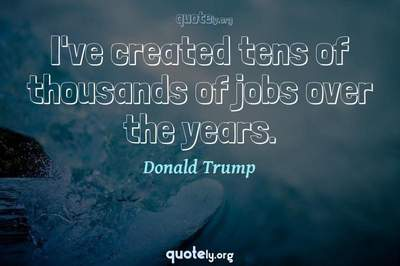 Photo Quote of I've created tens of thousands of jobs over the years.