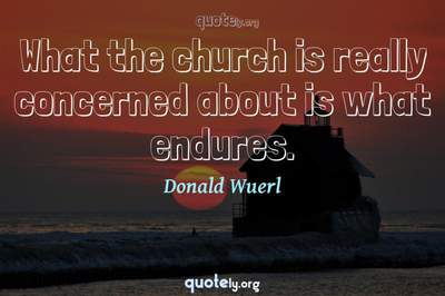 Photo Quote of What the church is really concerned about is what endures.