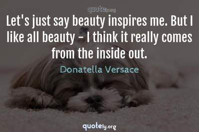 Photo Quote of Let's just say beauty inspires me. But I like all beauty - I think it really comes from the inside out.