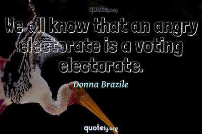 Photo Quote of We all know that an angry electorate is a voting electorate.